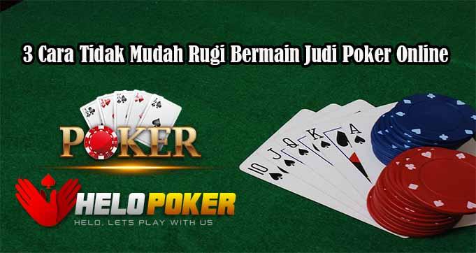 3 Cara Tidak Mudah Rugi Bermain Judi Poker Online
