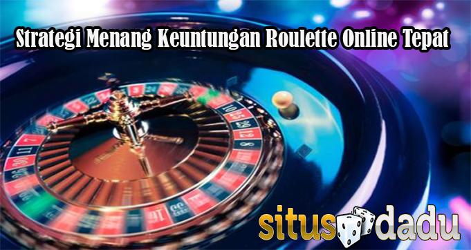 Strategi Menang Keuntungan Roulette Online Tepat