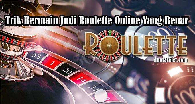 Trik Bermain Judi Roulette Online Yang Benar